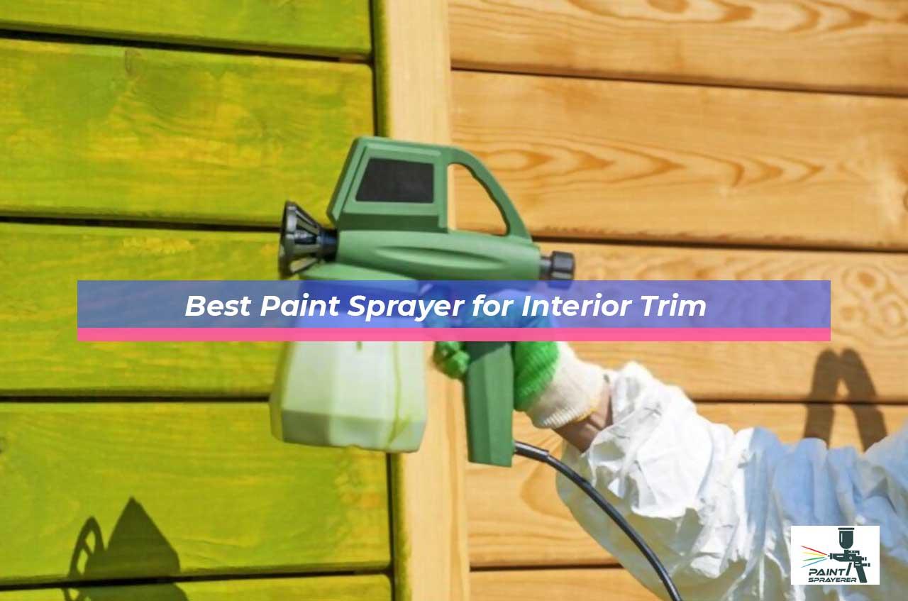 Best Paint Sprayer for Interior Trim